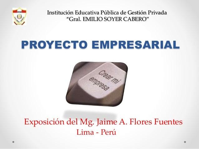 """Institución Educativa Pública de Gestión Privada """"Gral. EMILIO SOYER CABERO""""  PROYECTO EMPRESARIAL  Exposición del Mg. Jai..."""