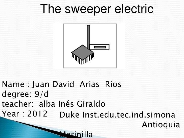The sweeper electricName : Juan David Arias Ríosdegree: 9/dteacher: alba Inés GiraldoYear : 2012 Duke Inst.edu.tec.ind.sim...