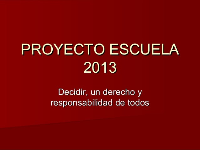 PROYECTO ESCUELAPROYECTO ESCUELA 20132013 Decidir, un derecho yDecidir, un derecho y responsabilidad de todosresponsabilid...