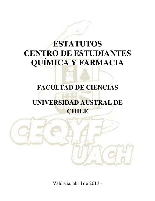 Valdivia, abril de 2013.-ESTATUTOSCENTRO DE ESTUDIANTESQUÍMICA Y FARMACIAFACULTAD DE CIENCIASUNIVERSIDAD AUSTRAL DECHILE