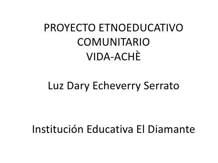 PROYECTO ETNOEDUCATIVO COMUNITARIO VIDA-ACHÈLuz DaryEcheverry SerratoInstitución Educativa El Diamante<br />