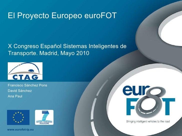El Proyecto Europeo euroFOT Francisco Sánchez Pons David Sánchez Ana Paul X Congreso Español Sistemas Inteligentes de Tran...