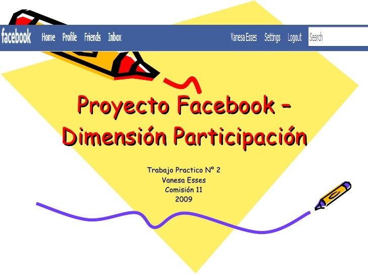 Proyecto Facebook – Dimensión Participación Trabajo Practico Nº 2 Vanesa Esses Comisión 11 2009