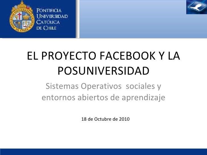 Sistemas Operativos  sociales y entornos abiertos de aprendizaje EL PROYECTO FACEBOOK Y LA POSUNIVERSIDAD 18 de  Octubre  ...
