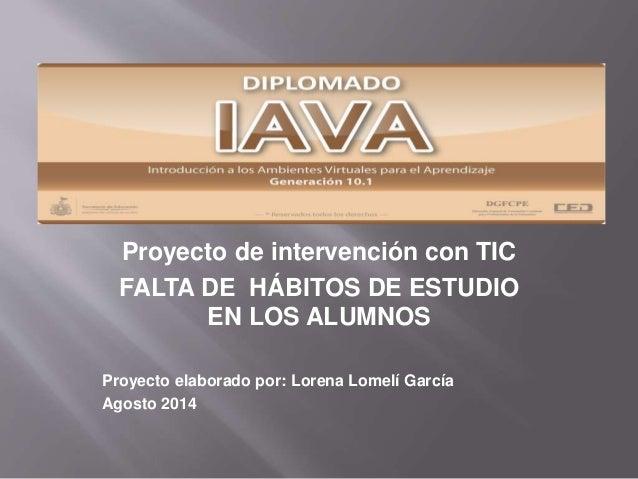 Proyecto de intervención con TIC FALTA DE HÁBITOS DE ESTUDIO EN LOS ALUMNOS Proyecto elaborado por: Lorena Lomelí García A...
