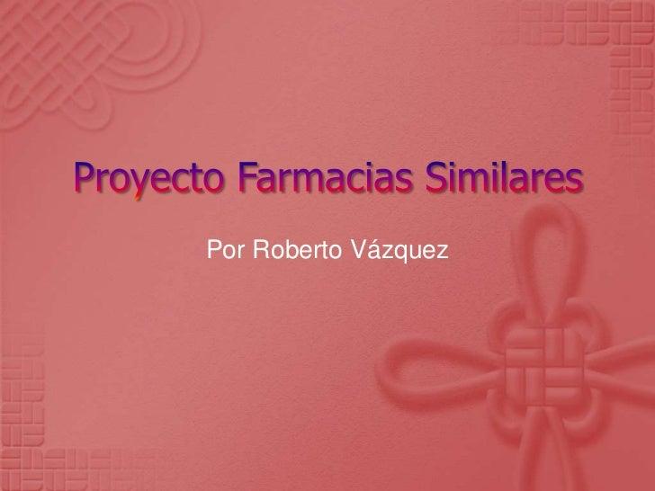 Proyecto Farmacias Similares<br />Por Roberto Vázquez<br />