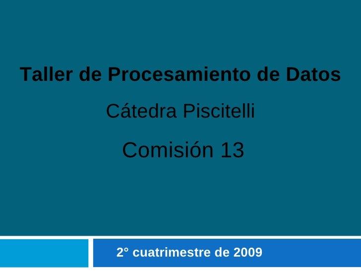 2° cuatrimestre de 2009 Taller de Procesamiento de Datos Cátedra Piscitelli Comisión 13
