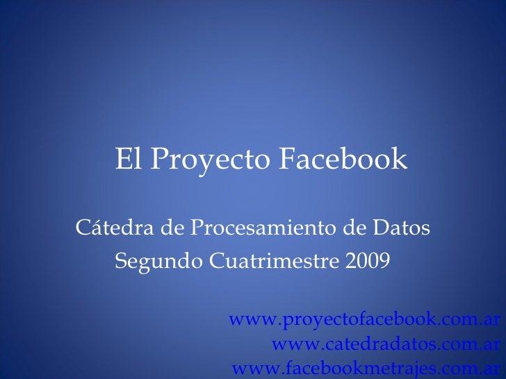 El Proyecto Facebook C átedra de Procesamiento de Datos Segundo Cuatrimestre 2009 www. proyectofacebook .com. ar www.cated...