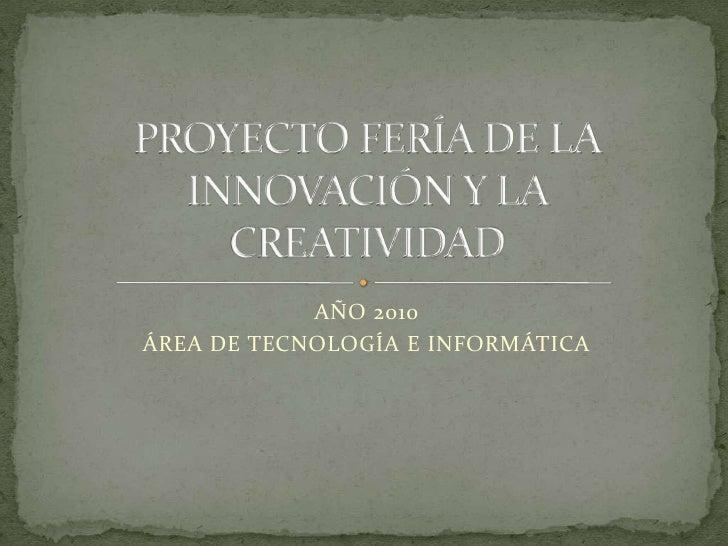 AÑO 2010<br />ÁREA DE TECNOLOGÍA E INFORMÁTICA<br />PROYECTO FERÍA DE LA INNOVACIÓN Y LA CREATIVIDAD<br />