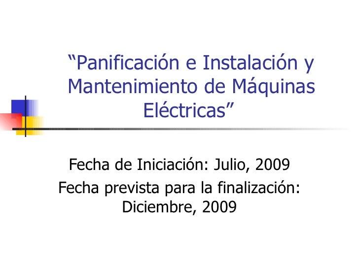 """"""" Panificación e Instalación y Mantenimiento de Máquinas Eléctricas""""  Fecha de Iniciación: Julio, 2009 Fecha prevista para..."""