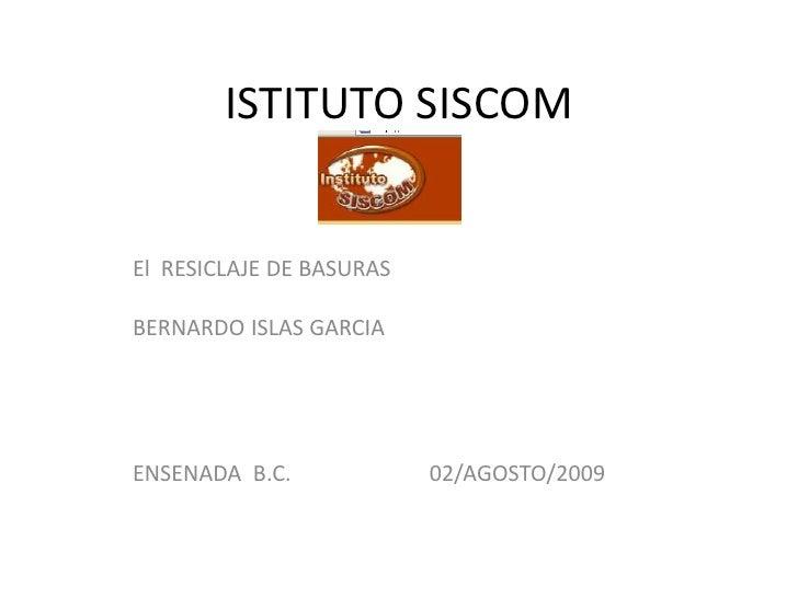 ISTITUTO SISCOM   El RESICLAJE DE BASURAS  BERNARDO ISLAS GARCIA     ENSENADA B.C.             02/AGOSTO/2009