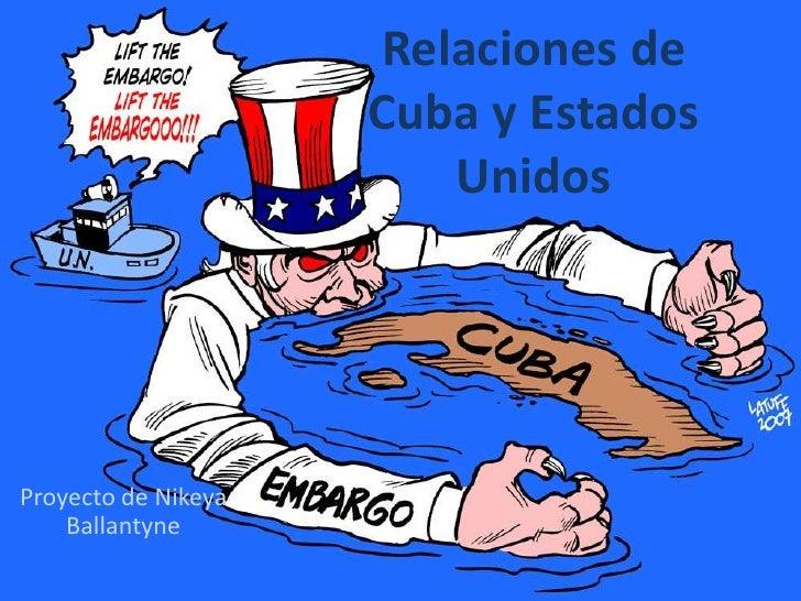 Relaciones de Cuba y Estados Unidos <br />Proyecto de NikeyaBallantyne<br />