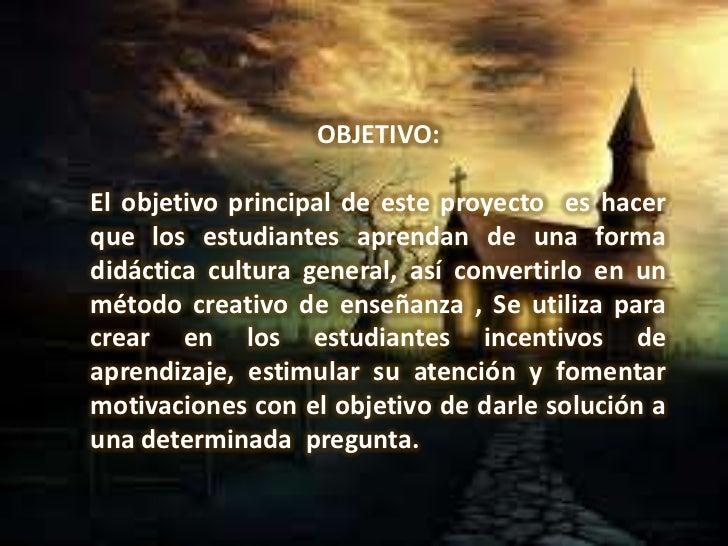 OBJETIVO:El objetivo principal de este proyecto es hacerque los estudiantes aprendan de una formadidáctica cultura general...
