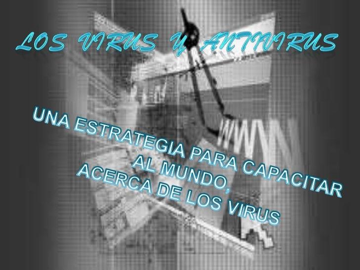 LOS  VIRUS  Y  ANTIVIRUS<br />UNA ESTRATEGIA PARA CAPACITAR <br />AL MUNDO,<br /> ACERCA DE LOS VIRUS<br />