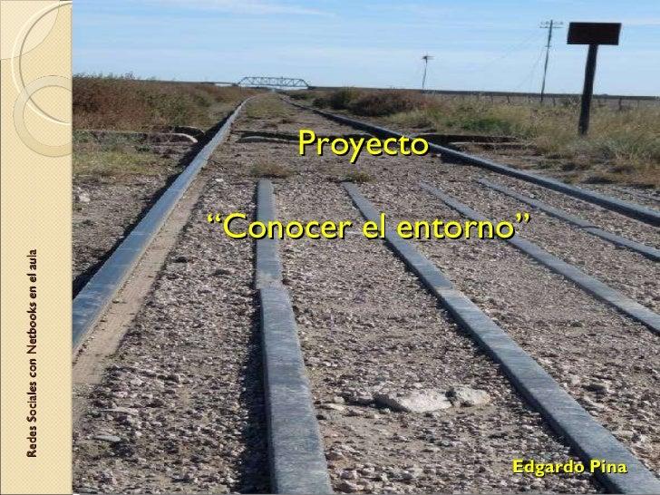 """Proyecto   """"Conocer el entorno"""" Redes Sociales con Netbooks en el aula Edgardo Pina"""
