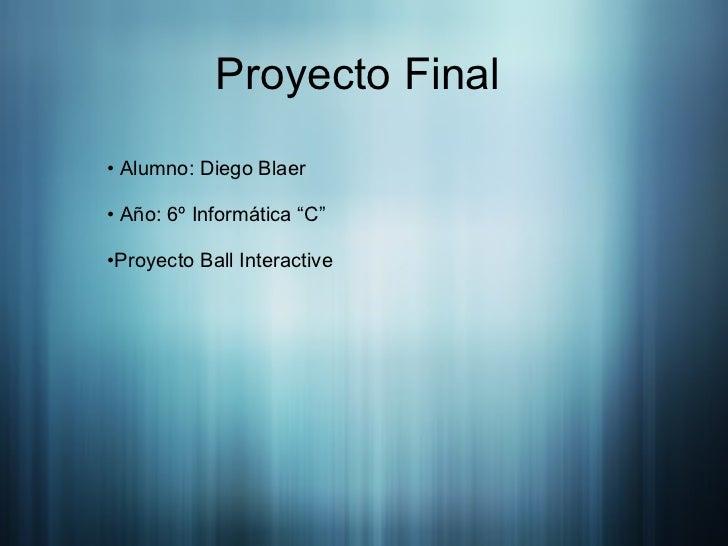 "Proyecto Final  <ul><li>Alumno: Diego Blaer </li></ul><ul><li>Año: 6º Informática ""C"" </li></ul><ul><li>Proyecto Ball Inte..."
