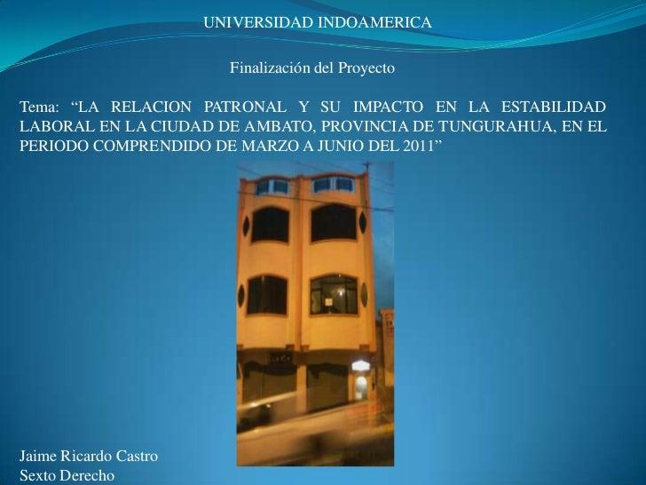 """UNIVERSIDAD INDOAMERICA<br />Finalización del Proyecto<br />Tema: """"LA RELACION PATRONAL Y SU IMPACTO EN LA ESTABILIDAD LAB..."""