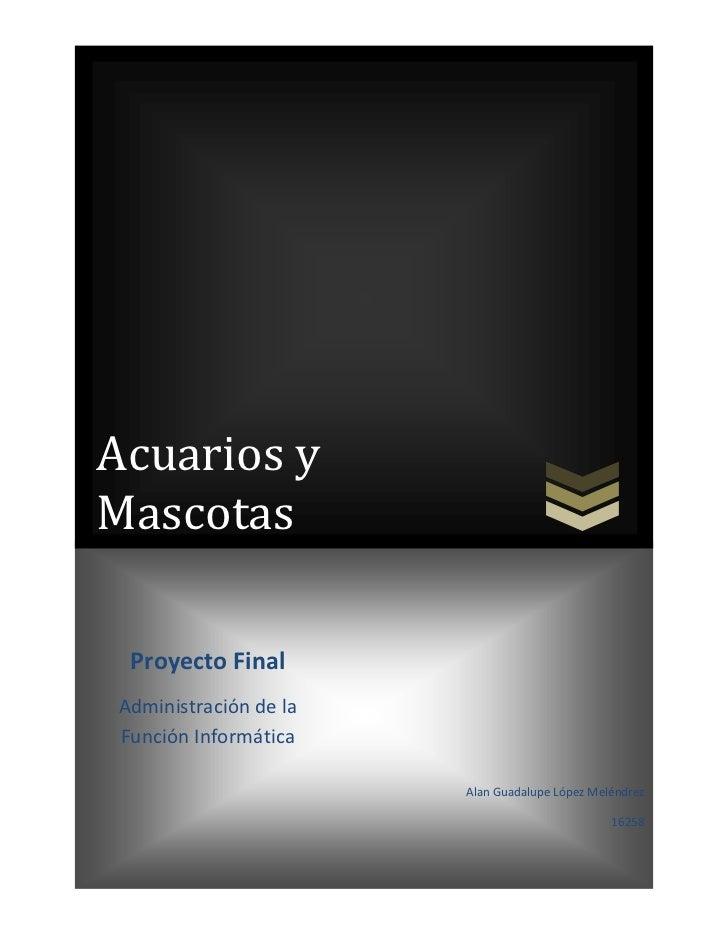 Acuarios yMascotas Proyecto FinalAdministración de laFunción Informática                       Alan Guadalupe López Melénd...
