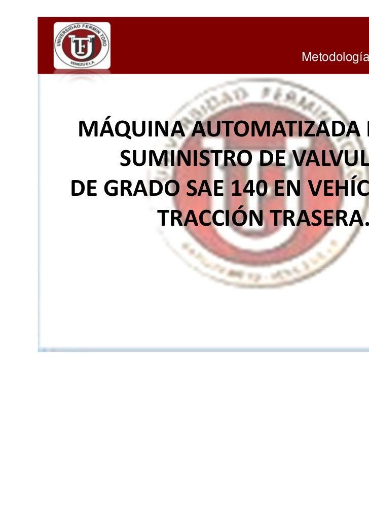 Metodología de Investigación IIMÁQUINA AUTOMATIZADA PARA EL    SUMINISTRO DE VALVULINADE GRADO SAE 140 EN VEHÍCULOS DE    ...