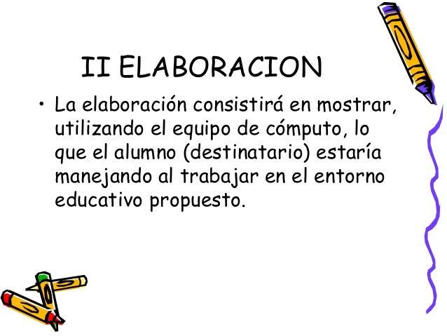 II ELABORACION• La elaboración consistirá en mostrar,  utilizando el equipo de cómputo, lo  que el alumno (destinatario) e...