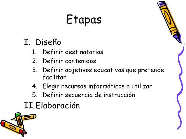 EtapasI. Diseño  1. Definir destinatarios  2. Definir contenidos  3. Definir objetivos educativos que pretende     facilit...