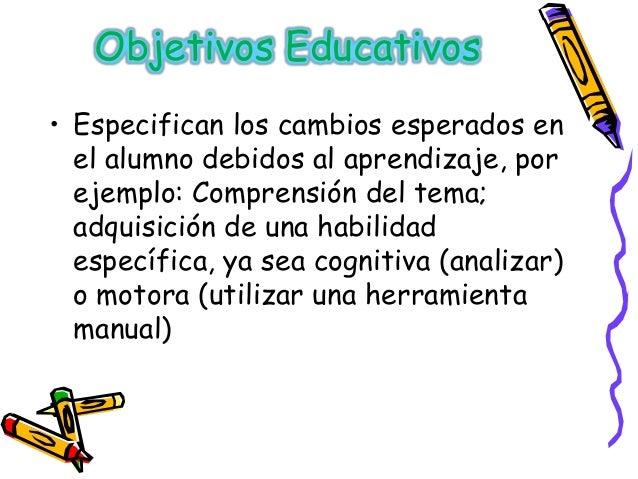 Objetivos Educativos• Especifican los cambios esperados en  el alumno debidos al aprendizaje, por  ejemplo: Comprensión de...