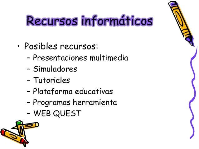 Recursos informáticos• Posibles recursos:  –   Presentaciones multimedia  –   Simuladores  –   Tutoriales  –   Plataforma ...