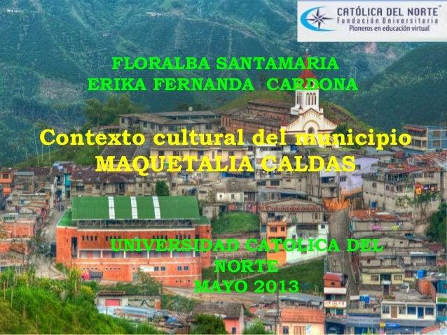 FLORALBA SANTAMARIAERIKA FERNANDA CARDONAContexto cultural del municipioMAQUETALIA CALDASUNIVERSIDAD CATOLICA DELNORTEMAYO...