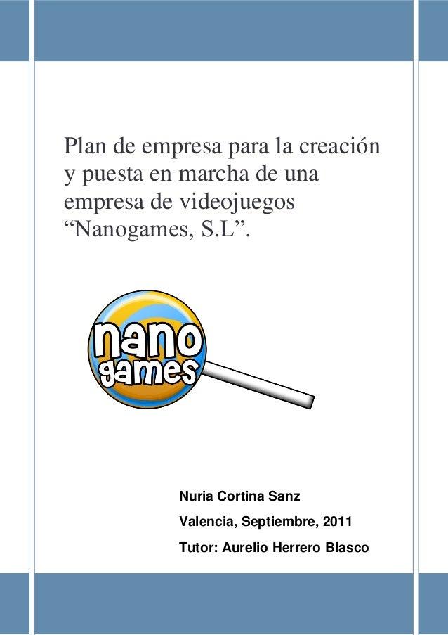"""Plan de empresa Nanogames, S.L 1 Plan de empresa para la creación y puesta en marcha de una empresa de videojuegos """"Nanoga..."""
