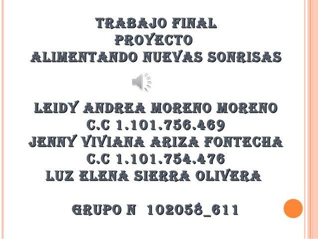 TRABAJO FINAL PROYECTO ALIMENTANDO NUEVAS SONRISAS LEIDY ANDREA MORENO MORENO C.C 1.101.756.469 JENNY VIVIANA ARIZA FONTEC...