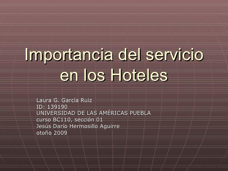 Importancia del servicio en los Hoteles Laura G. García Ruiz ID: 139190 UNIVERSIDAD DE LAS AMÉRICAS PUEBLA curso BC110, se...