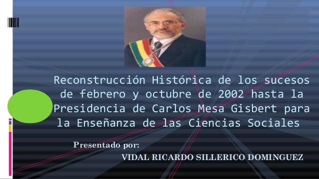 Presentado por: VIDAL RICARDO SILLERICO DOMINGUEZ Reconstrucción Histórica de los sucesos de febrero y octubre de 2002 has...