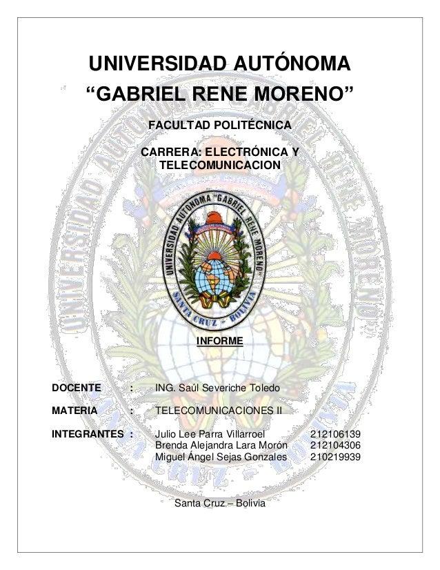 """UNIVERSIDAD AUTÓNOMA """"GABRIEL RENE MORENO"""" FACULTAD POLITÉCNICA CARRERA: ELECTRÓNICA Y TELECOMUNICACION INFORME DOCENTE : ..."""