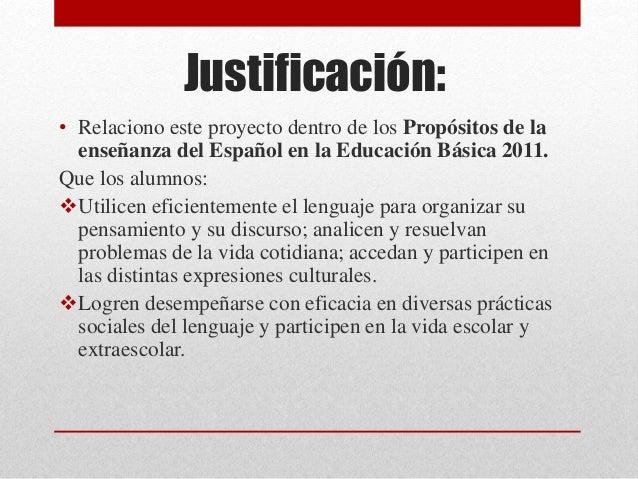 Justificación: • Relaciono este proyecto dentro de los Propósitos de la enseñanza del Español en la Educación Básica 2011....