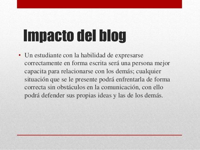 Impacto del blog • Un estudiante con la habilidad de expresarse correctamente en forma escrita será una persona mejor capa...
