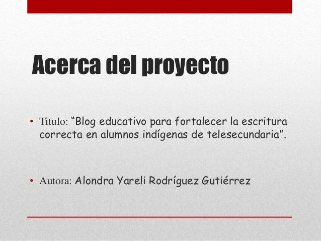 """Acerca del proyecto • Titulo: """"Blog educativo para fortalecer la escritura correcta en alumnos indígenas de telesecundaria..."""