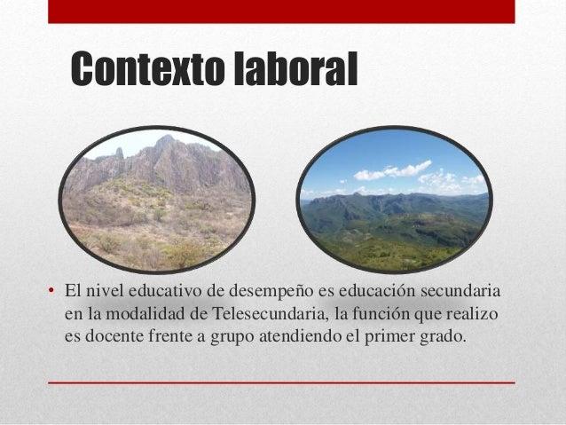 Contexto laboral • El nivel educativo de desempeño es educación secundaria en la modalidad de Telesecundaria, la función q...