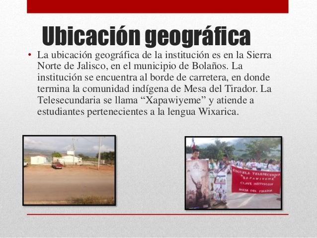 Ubicación geográfica • La ubicación geográfica de la institución es en la Sierra Norte de Jalisco, en el municipio de Bola...