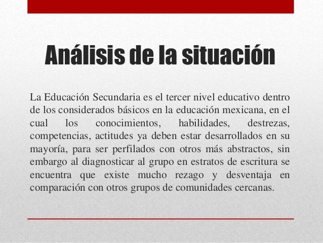 Análisis de la situación La Educación Secundaria es el tercer nivel educativo dentro de los considerados básicos en la edu...