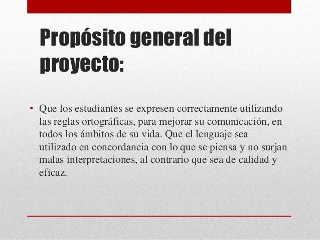 Propósito general del proyecto: • Que los estudiantes se expresen correctamente utilizando las reglas ortográficas, para m...