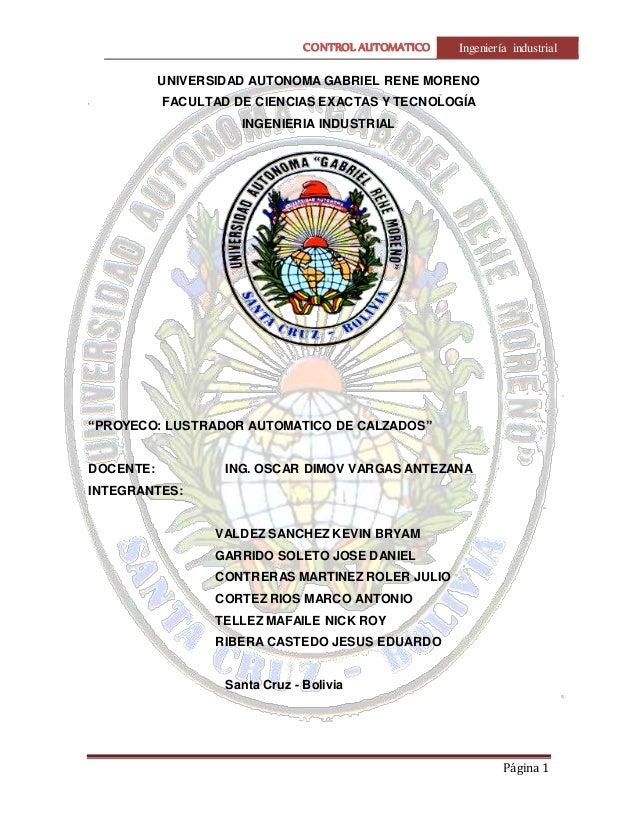 CONTROL AUTOMATICO Ingeniería industrial  Página 1  UNIVERSIDAD AUTONOMA GABRIEL RENE MORENO  FACULTAD DE CIENCIAS EXACTAS...