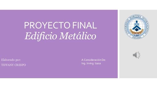 PROYECTO FINAL Edificio Metálico Elaborado por: TIFFANY CRESPO A Consideración De: Ing. Irving Izasa