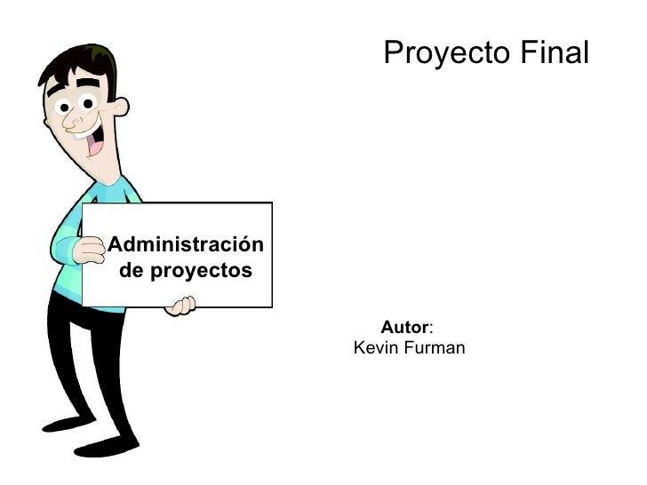 Proyecto Final Autor :  Kevin Furman Administración de proyectos