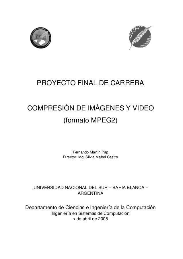 PROYECTO FINAL DE CARRERA  COMPRESIÓN DE IMÁGENES Y VIDEO  (formato MPEG2)  Fernando Martín Pap  Director: Mg. Silvia Mabe...