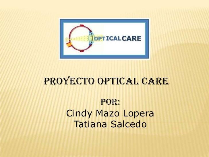 Proyecto optical care<br />Por:<br />Cindy Mazo Lopera<br />Tatiana Salcedo<br />