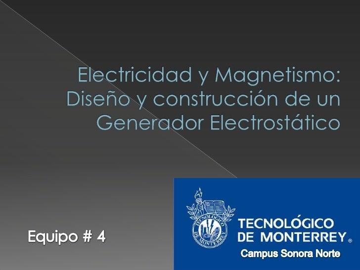 Electricidad y Magnetismo: Diseño y construcción de un Generador Electrostático<br />Equipo # 4<br />Campus Sonora Norte<b...