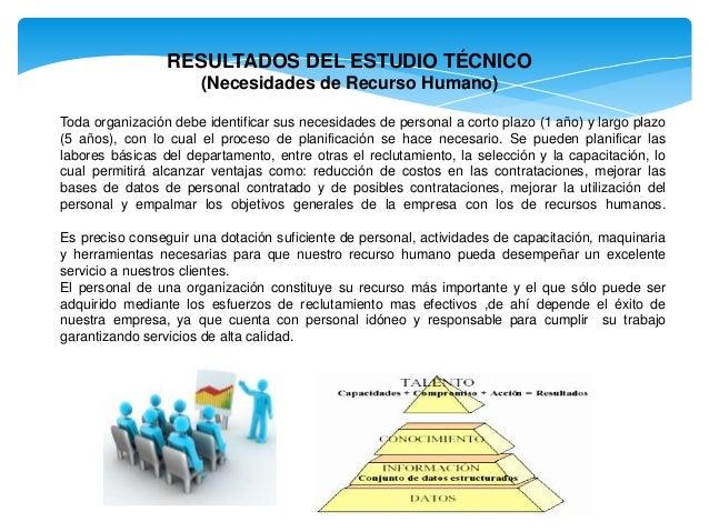 RESULTADOS DEL ESTUDIO TÉCNICO (Necesidades de Recurso Humano) Toda organización debe identificar sus necesidades de perso...