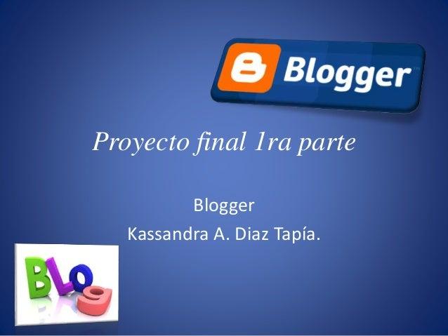 Proyecto final 1ra parte Blogger Kassandra A. Diaz Tapía.