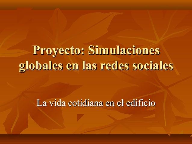 Proyecto: SimulacionesProyecto: Simulaciones globales en las redes socialesglobales en las redes sociales La vida cotidian...