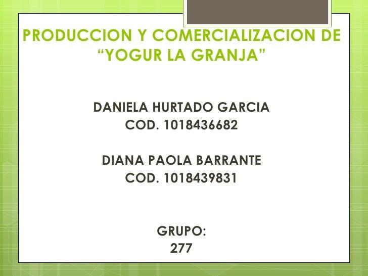 """PRODUCCION Y COMERCIALIZACION DE       """"YOGUR LA GRANJA""""                        DANIELA HURTADO GARCIA           COD. 101..."""